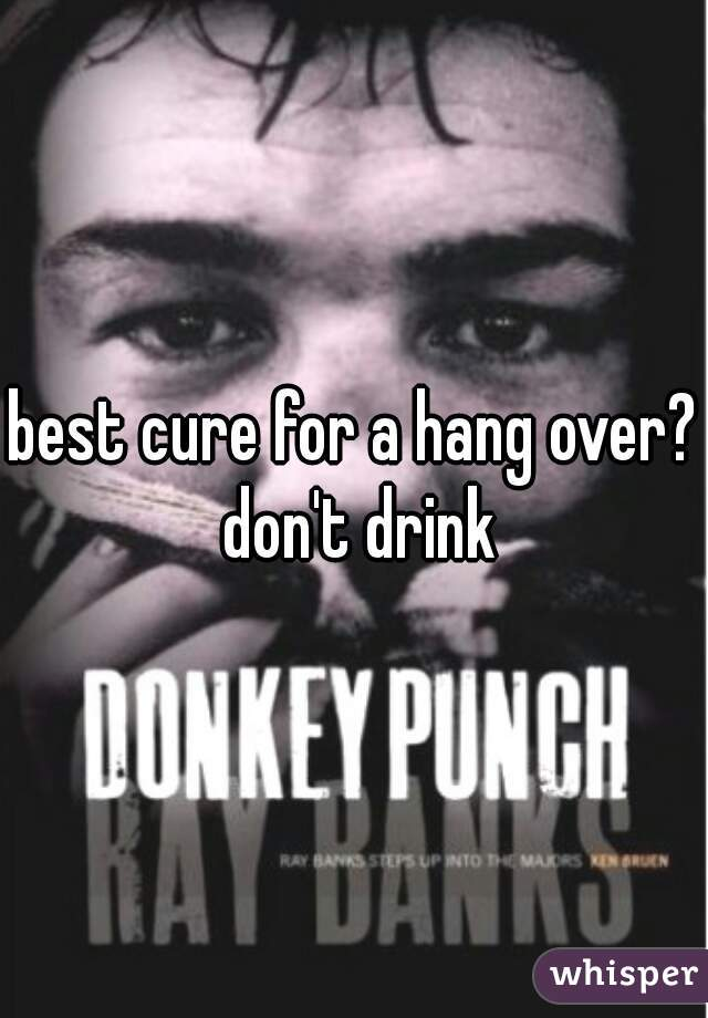 best cure for a hang over? don't drink