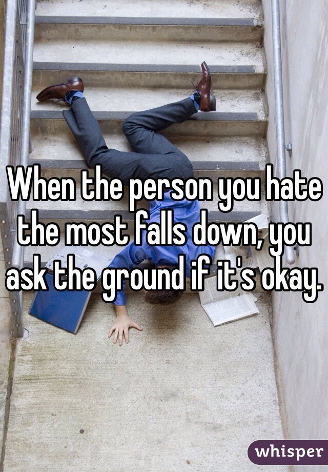 When the person you hate the most falls down, you ask the ground if it's okay.
