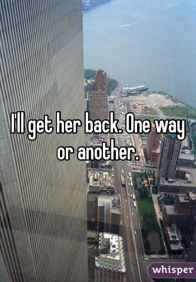 I'll get her back. One way or another.