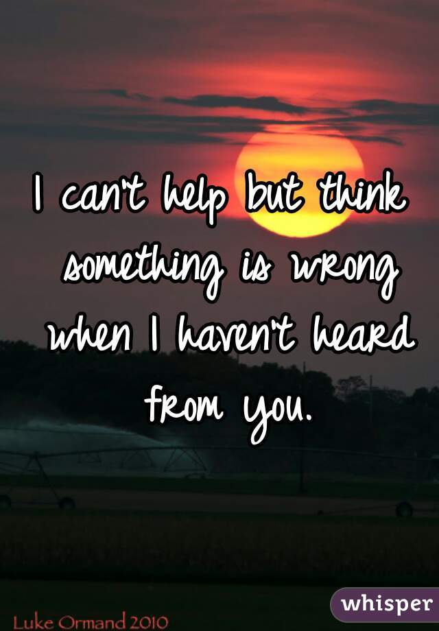 I can't help but think something is wrong when I haven't heard from you.