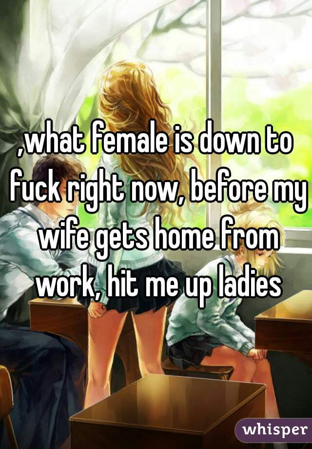 ,what female is down to fuck right now, before my wife gets home from work, hit me up ladies