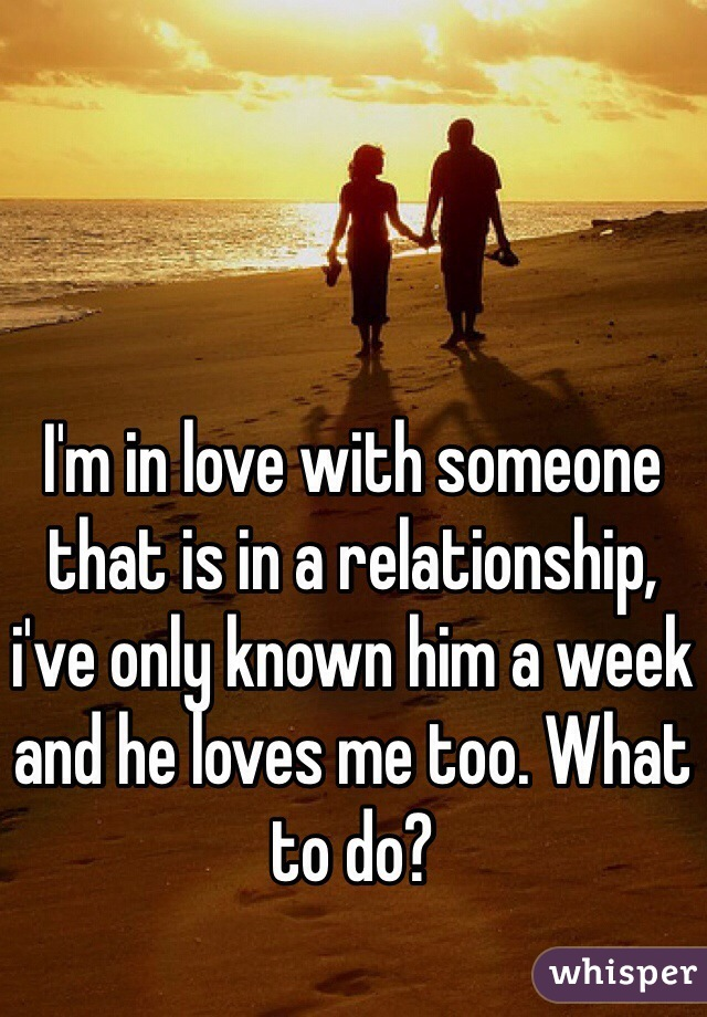 I'm in love with someone that is in a relationship, i've only known him a week and he loves me too. What to do?