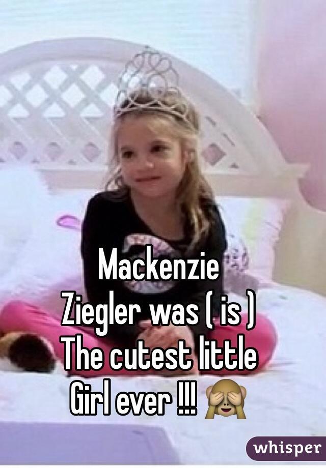 Mackenzie  Ziegler was ( is )  The cutest little  Girl ever !!! 🙈