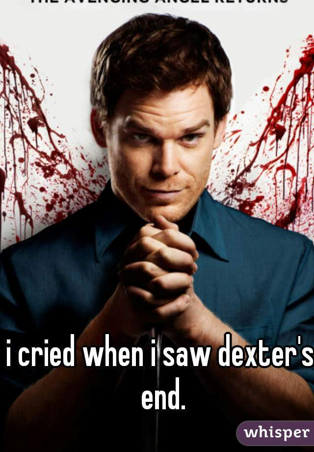 i cried when i saw dexter's end.