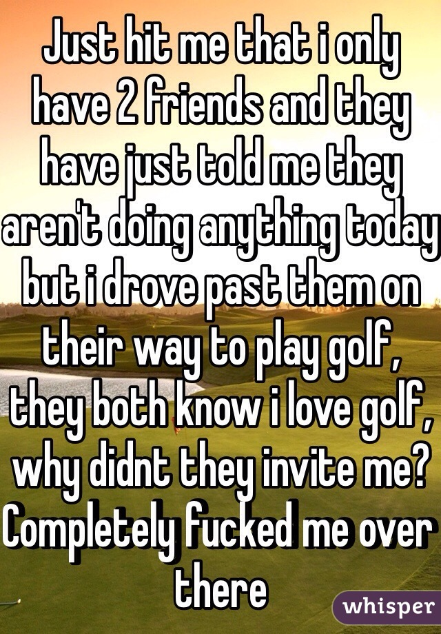 Just hit me that i only have 2 friends and they have just told me they aren't doing anything today but i drove past them on their way to play golf, they both know i love golf, why didnt they invite me? Completely fucked me over there