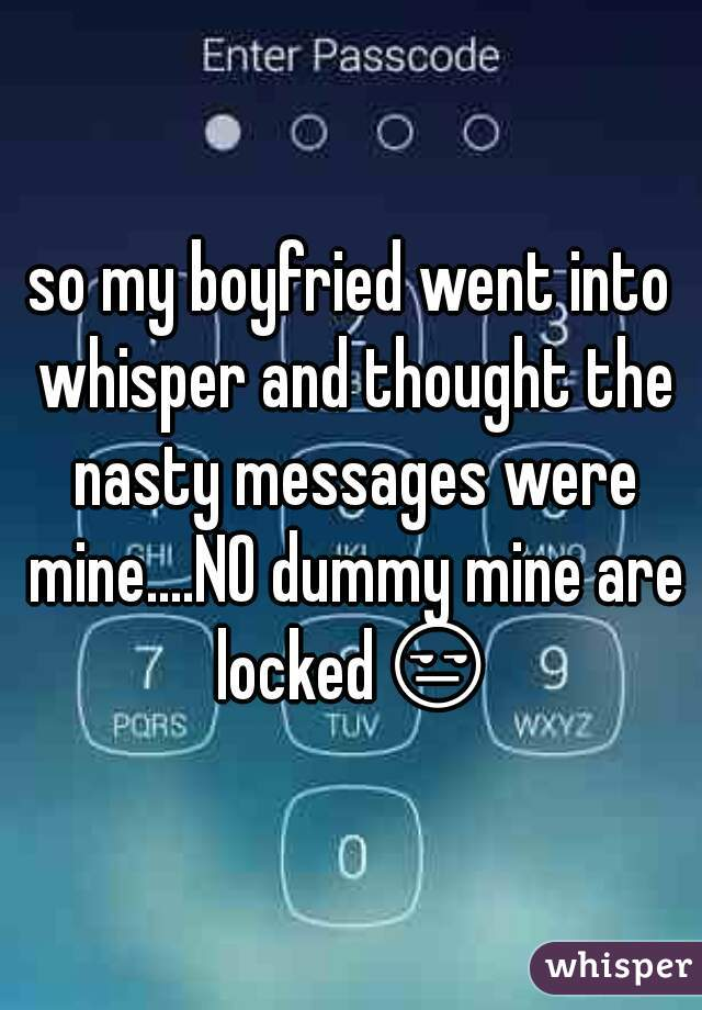 so my boyfried went into whisper and thought the nasty messages were mine....NO dummy mine are locked😒
