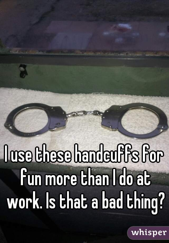 I use these handcuffs for fun more than I do at work. Is that a bad thing?