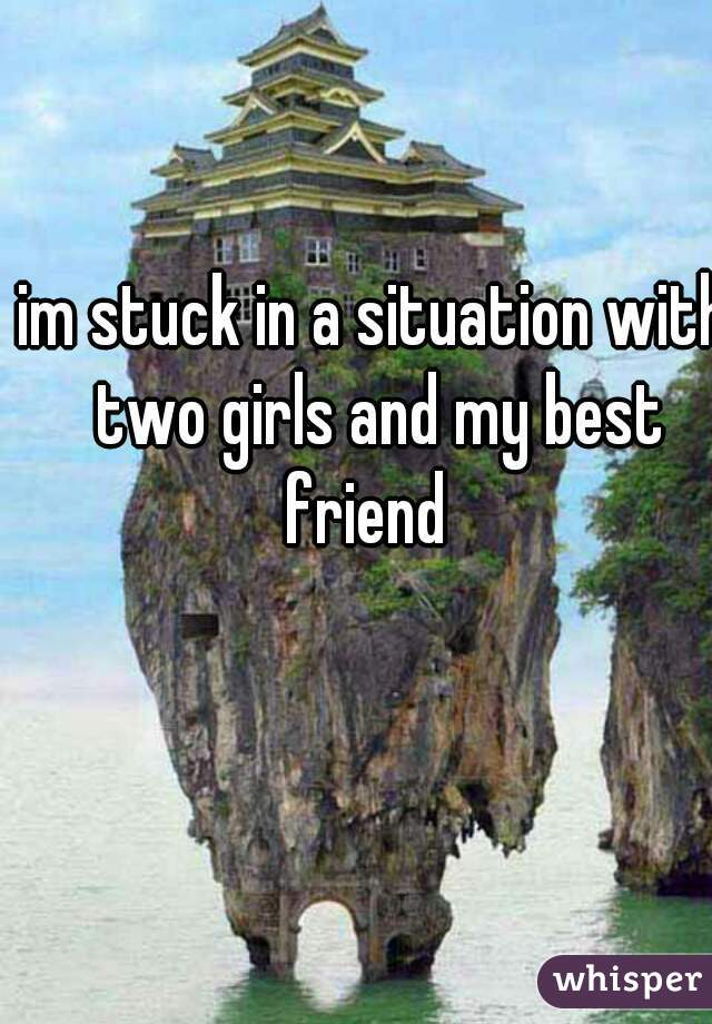 im stuck in a situation with two girls and my best friend
