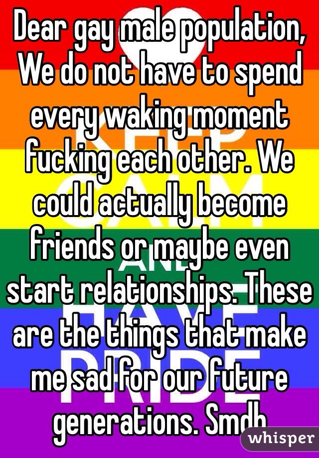 Dear gay male population, We do not have to spend every waking moment fucking each other. We could actually become friends or maybe even start relationships. These are the things that make me sad for our future generations. Smdh