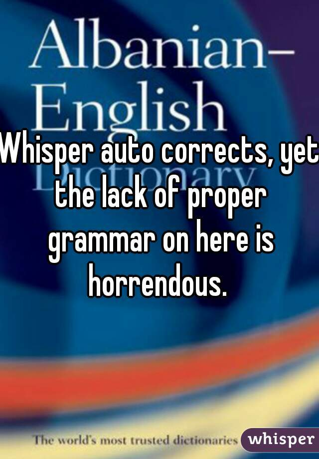 Whisper auto corrects, yet the lack of proper grammar on here is horrendous.