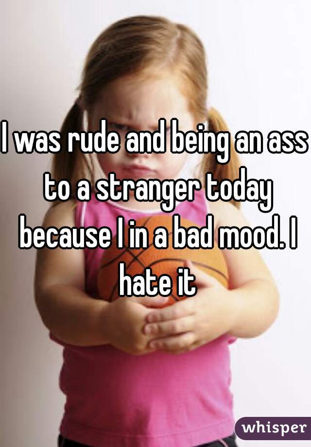 I was rude and being an ass to a stranger today because I in a bad mood. I hate it