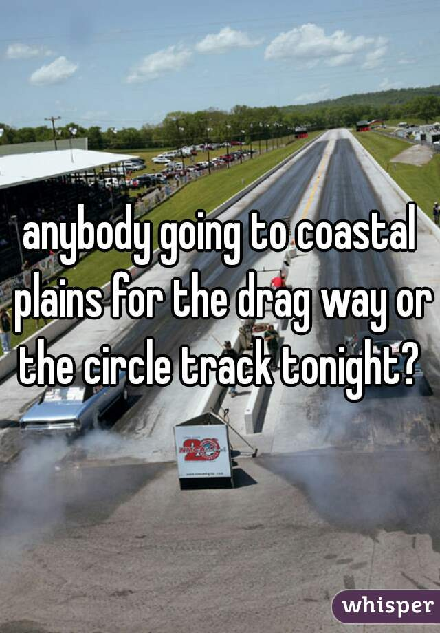 anybody going to coastal plains for the drag way or the circle track tonight?