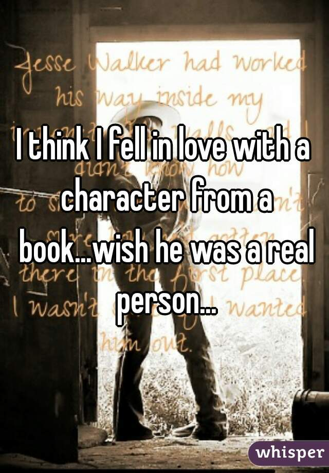 I think I fell in love with a character from a book...wish he was a real person...
