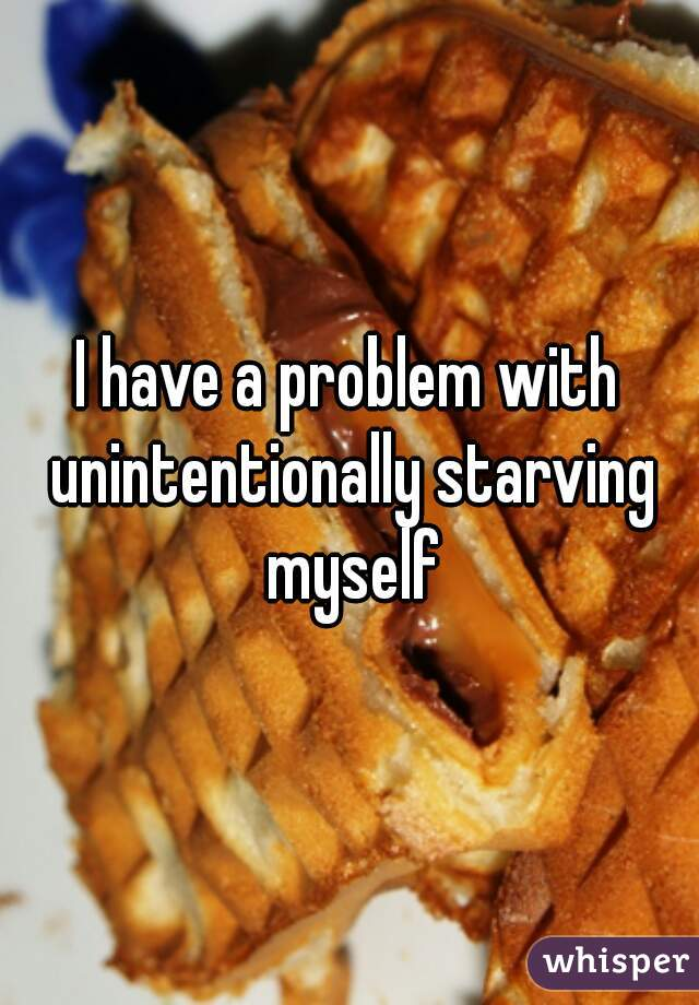 I have a problem with unintentionally starving myself