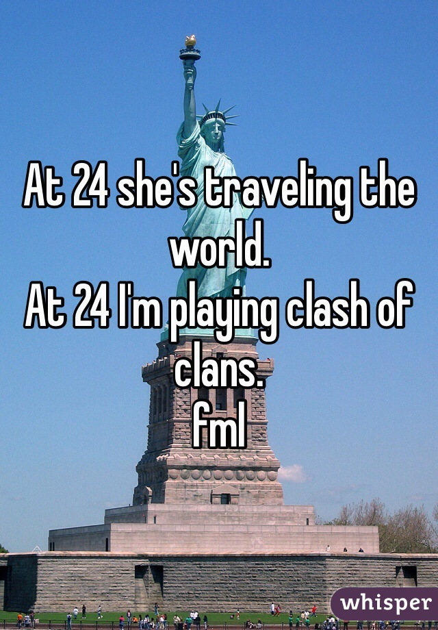 At 24 she's traveling the world.  At 24 I'm playing clash of clans.  fml