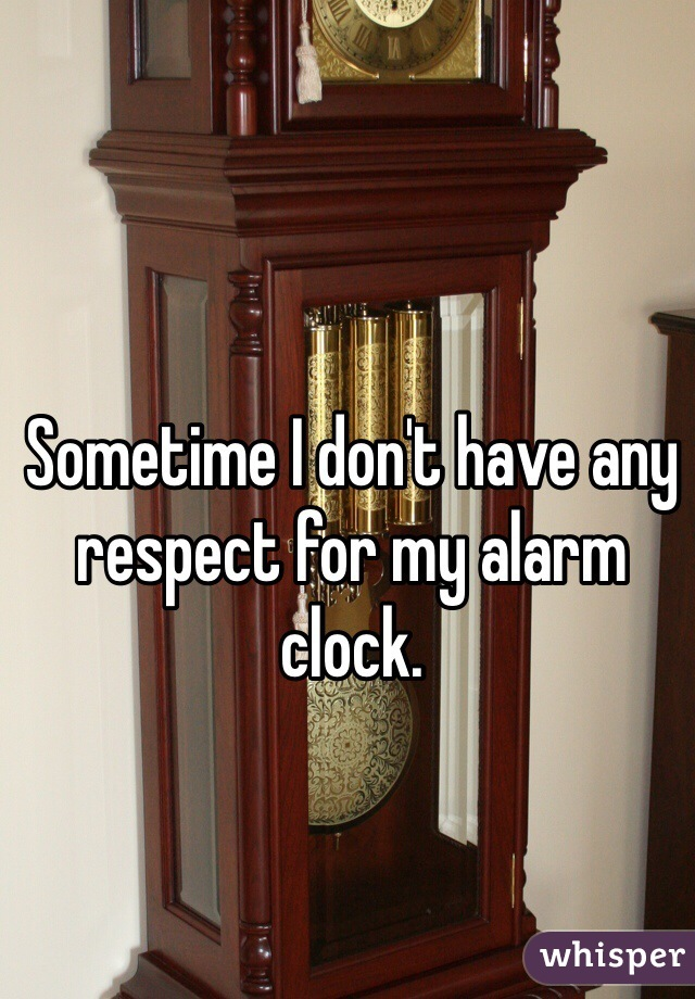 Sometime I don't have any respect for my alarm clock.