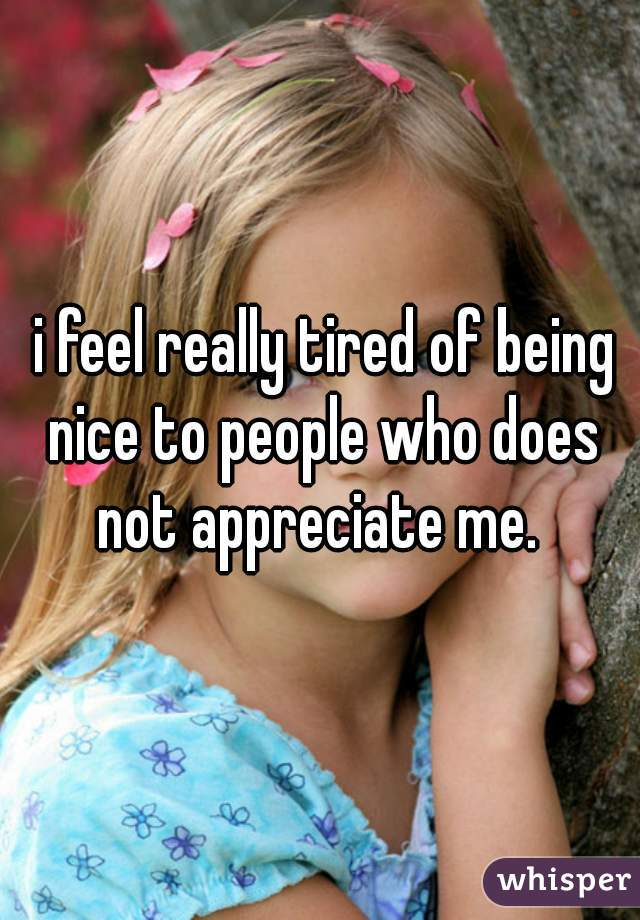 i feel really tired of being nice to people who does not appreciate me.