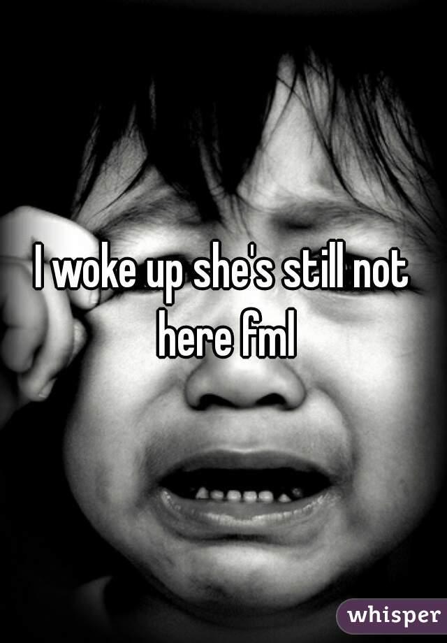 I woke up she's still not here fml
