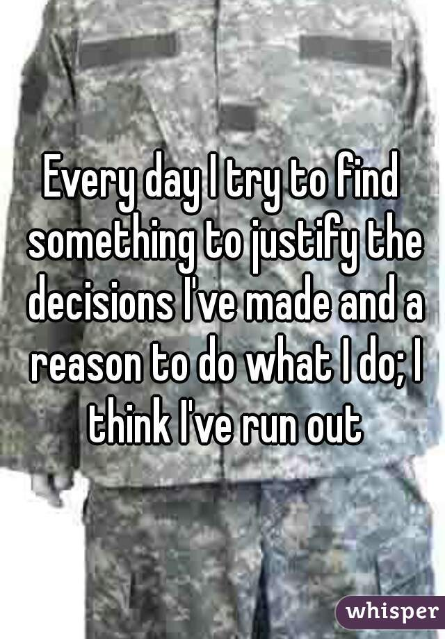 Every day I try to find something to justify the decisions I've made and a reason to do what I do; I think I've run out
