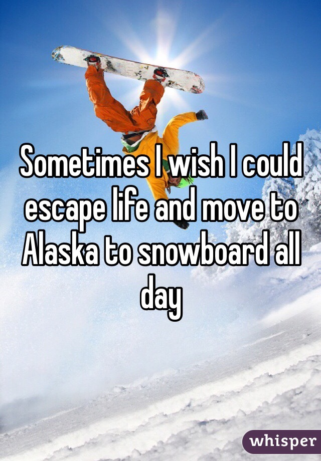 Sometimes I wish I could escape life and move to Alaska to snowboard all day