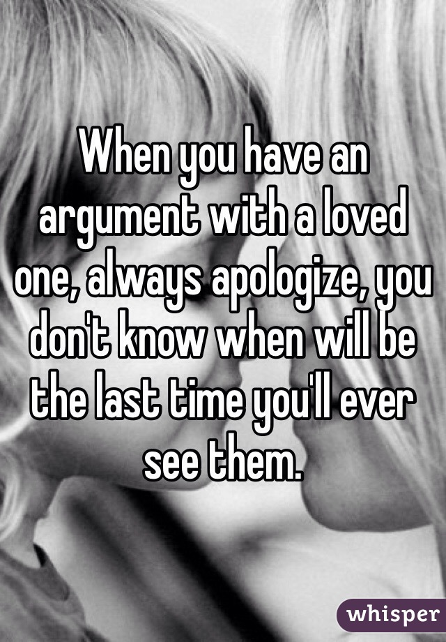 When you have an argument with a loved one, always apologize, you don't know when will be the last time you'll ever see them.