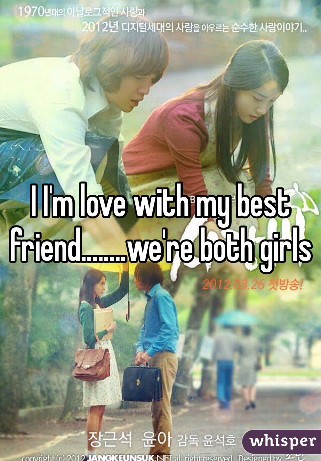 I I'm love with my best friend........we're both girls