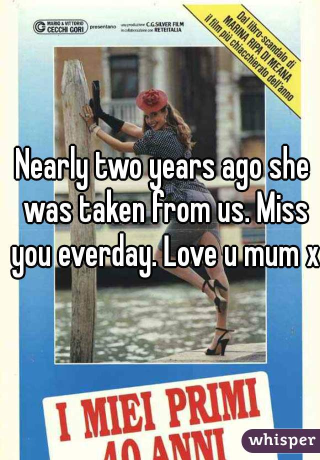 Nearly two years ago she was taken from us. Miss you everday. Love u mum xx