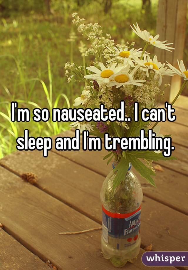 I'm so nauseated.. I can't sleep and I'm trembling.