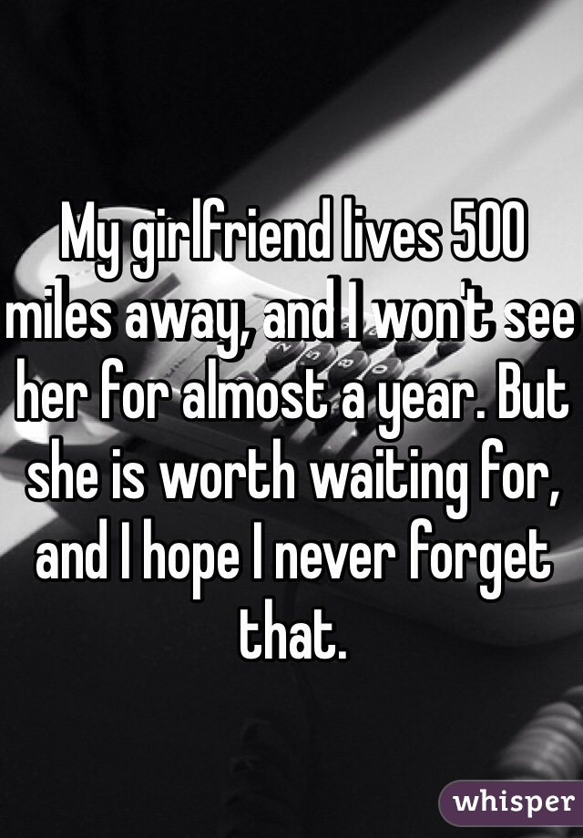 My girlfriend lives 500 miles away, and I won't see her for almost a year. But she is worth waiting for, and I hope I never forget that.