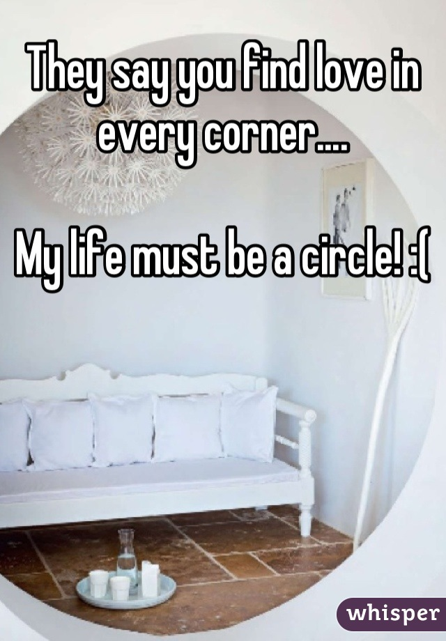 They say you find love in every corner....  My life must be a circle! :(