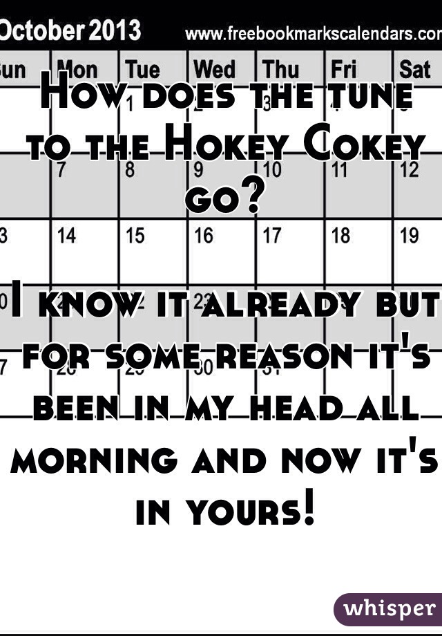 How does the tune to the Hokey Cokey go?   I know it already but for some reason it's been in my head all morning and now it's in yours!