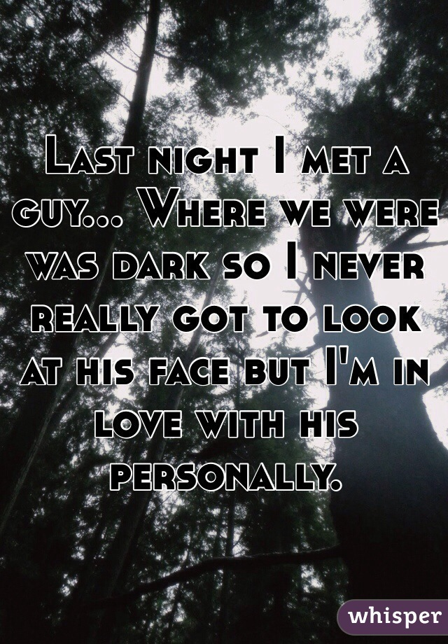 Last night I met a guy... Where we were was dark so I never really got to look at his face but I'm in love with his personally.