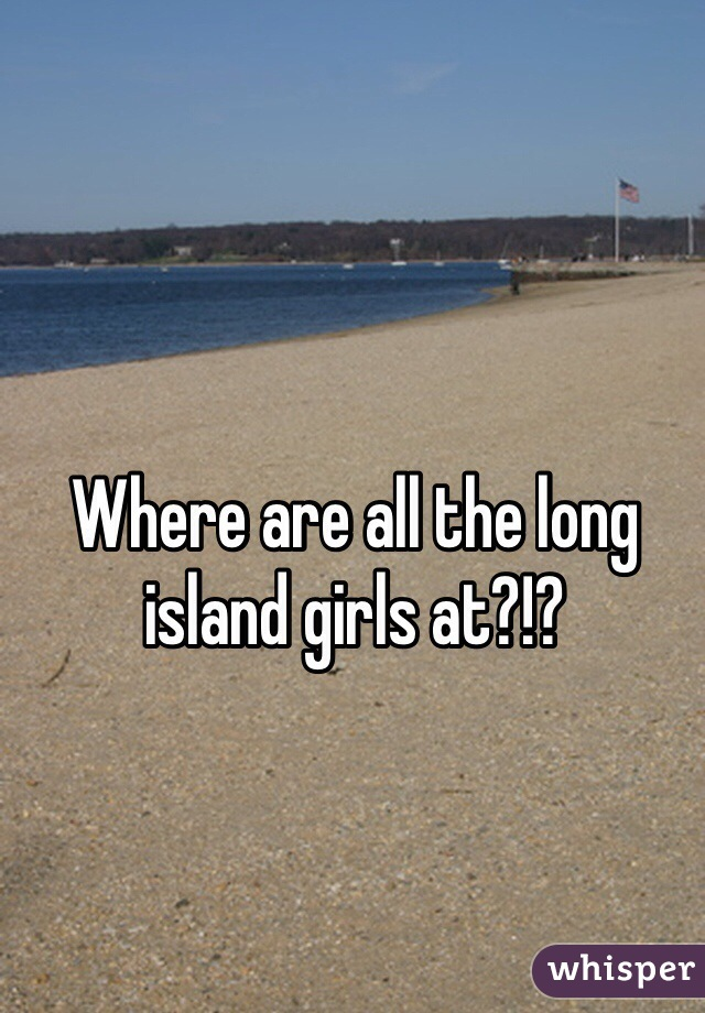 Where are all the long island girls at?!?