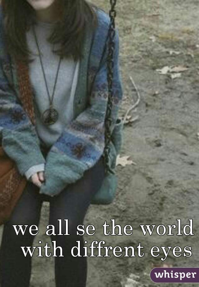 we all se the world with diffrent eyes