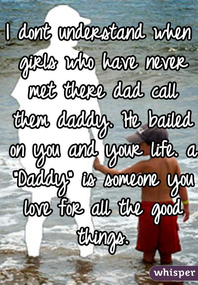 """I dont understand when girls who have never met there dad call them daddy. He bailed on you and your life. a """"Daddy"""" is someone you love for all the good things."""