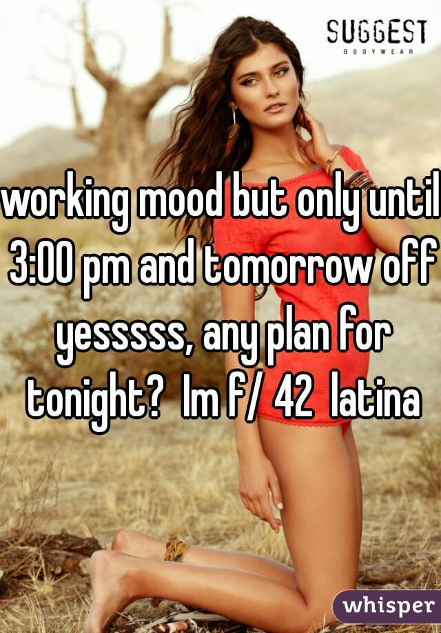 working mood but only until 3:00 pm and tomorrow off yesssss, any plan for tonight?  Im f/ 42  latina