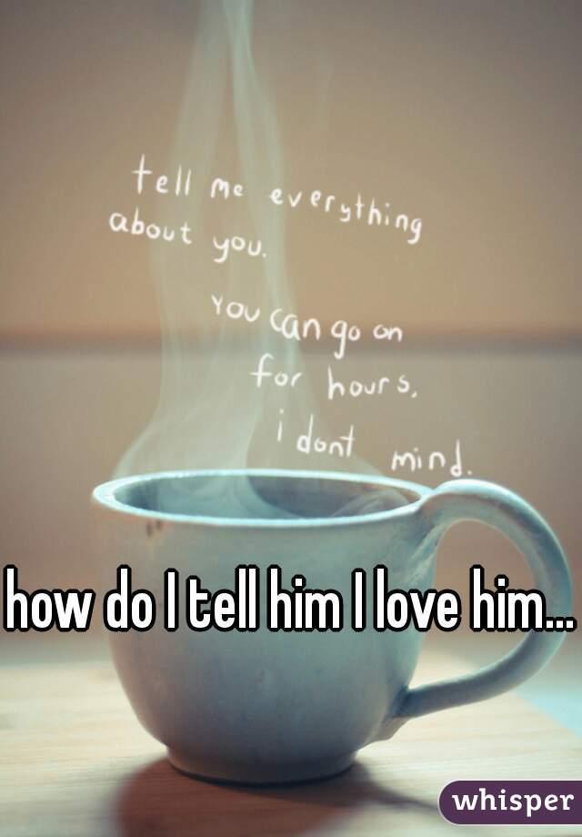 how do I tell him I love him...