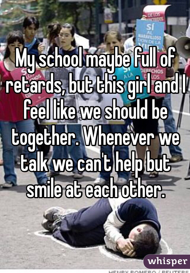 My school maybe full of retards, but this girl and I feel like we should be together. Whenever we talk we can't help but smile at each other.