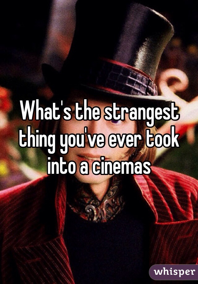 What's the strangest thing you've ever took into a cinemas