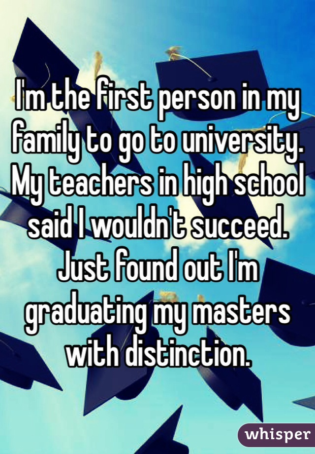 I'm the first person in my family to go to university. My teachers in high school said I wouldn't succeed. Just found out I'm graduating my masters with distinction.