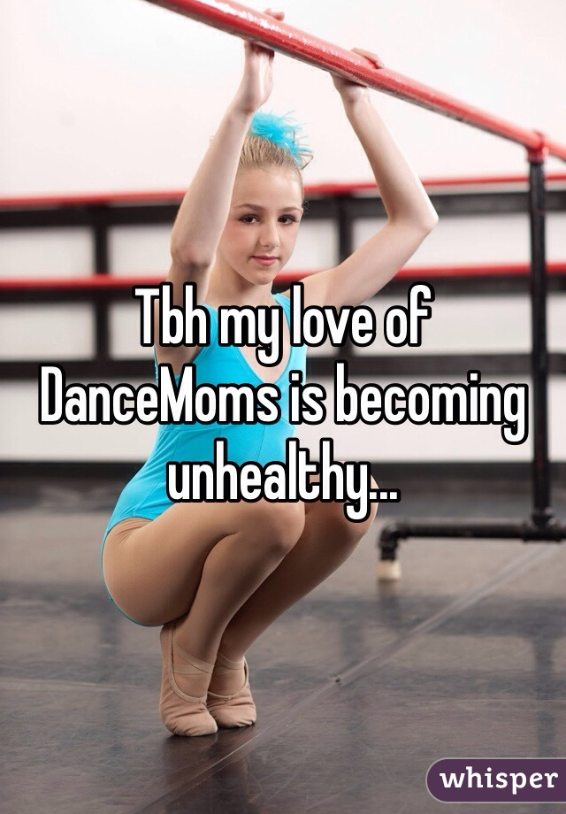 Tbh my love of DanceMoms is becoming unhealthy...