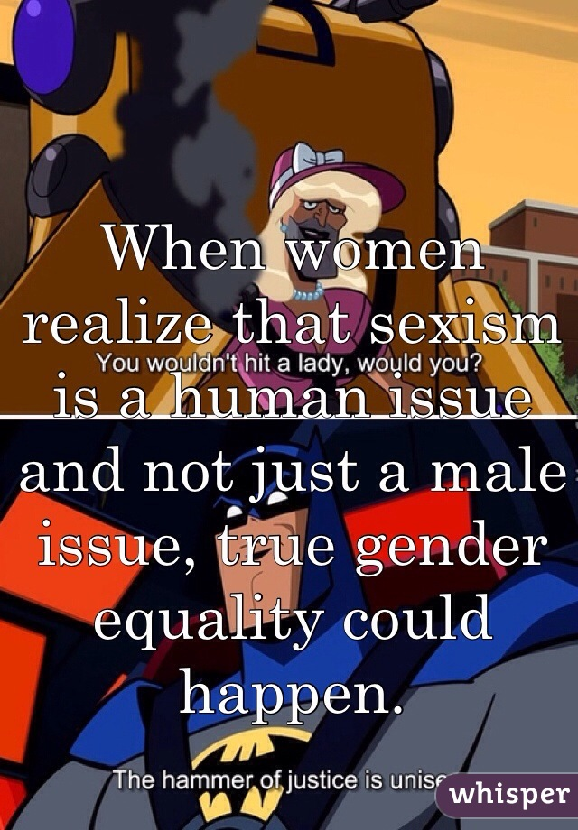 When women realize that sexism is a human issue and not just a male issue, true gender equality could happen.
