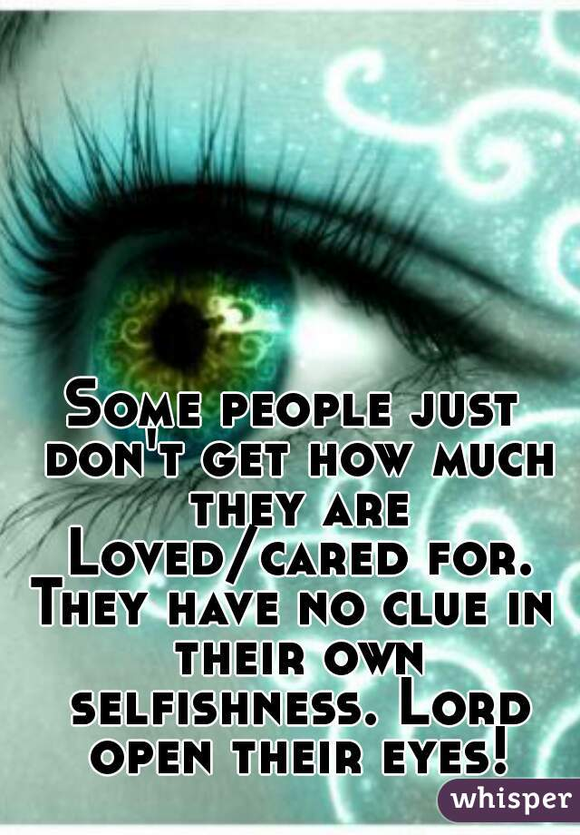Some people just don't get how much they are Loved/cared for. They have no clue in their own selfishness. Lord open their eyes!