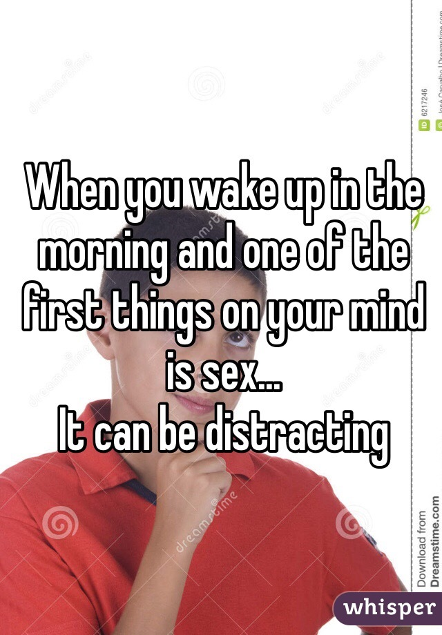 When you wake up in the morning and one of the first things on your mind is sex...  It can be distracting