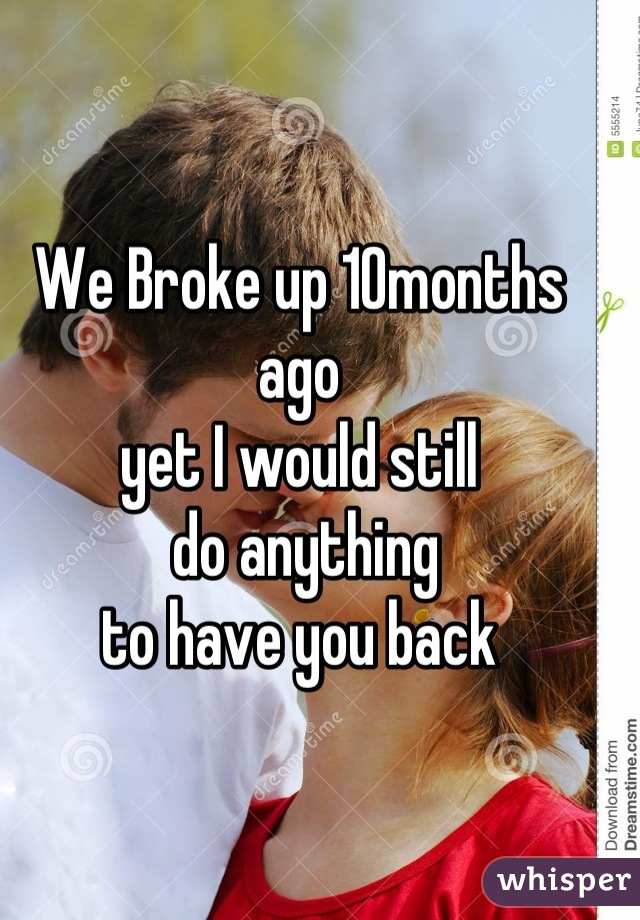We Broke up 10months ago  yet I would still  do anything  to have you back