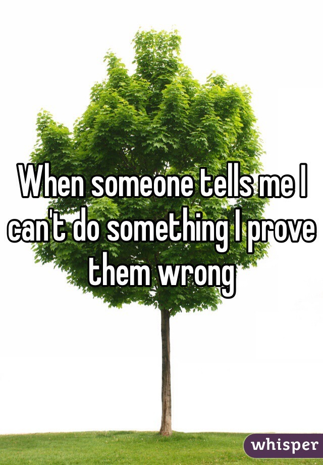 When someone tells me I can't do something I prove them wrong