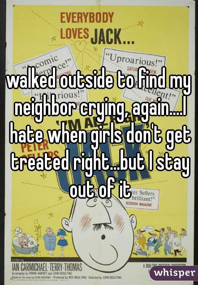 walked outside to find my neighbor crying, again....I hate when girls don't get treated right...but I stay out of it