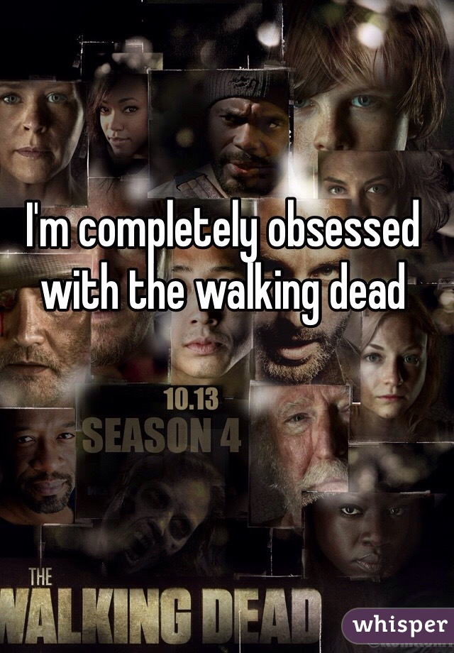 I'm completely obsessed with the walking dead