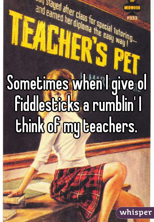 Sometimes when I give ol fiddlesticks a rumblin' I think of my teachers.