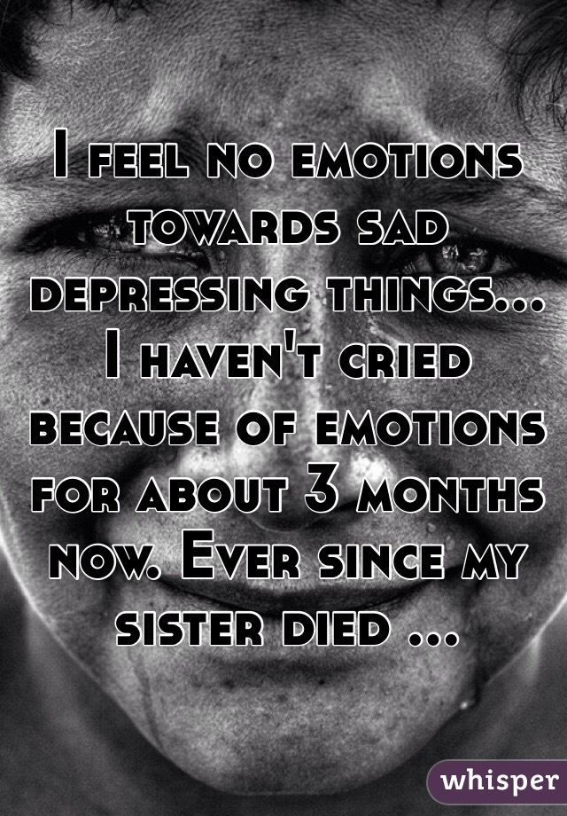 I feel no emotions towards sad depressing things... I haven't cried because of emotions for about 3 months now. Ever since my sister died ...